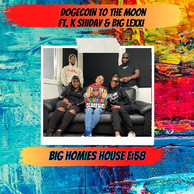 58: DOGECOIN TO THE MOON ft. K Shiday & Big Lexxi -  Big Homies House E:58