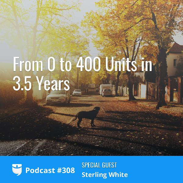 #308: From 0 to 400 Units in 3.5 Years with Sterling White