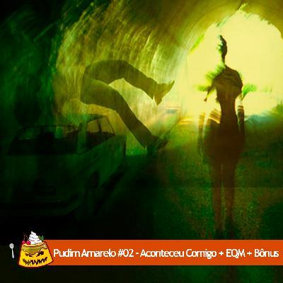 Pudim Amarelo #02 – Aconteceu Comigo + EQM + Bônus