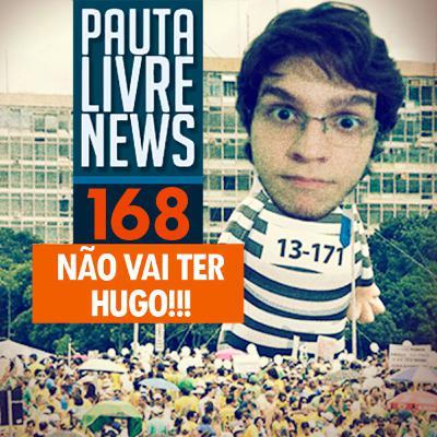 Pauta Livre News #168 – Não vai ter Hugo!!!