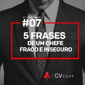 GVCast T02E07 - 5 Frases de um chefe fraco e inseguro