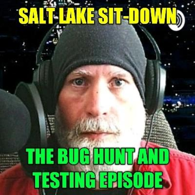 Salt Lake Sit-Down - The Bug Hunt And Testing Episode
