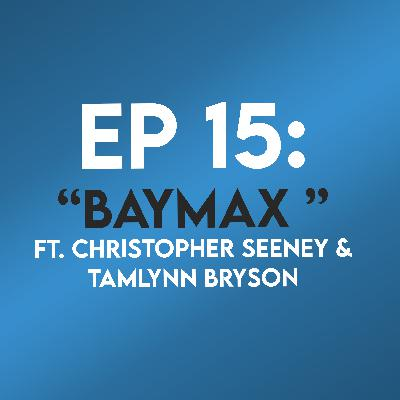 "Ep. 15 - ""Baymax"" (Big Hero Six) ft. Christopher Seeney & Tamlynn Bryson"