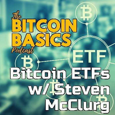 Bitcoin ETFs w/ Steven McClurg | Bitcoin Basics (100)