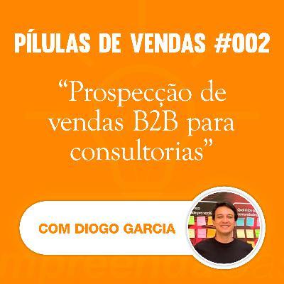 PÍLULAS | Vendas | T01E02 | Prospecção de vendas B2B para consultorias | Com Diogo Garcia