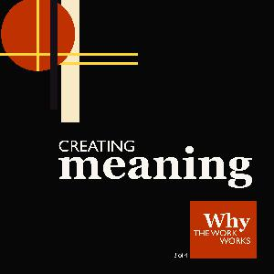3. Why The Work Works (3/4): Creating Meaning