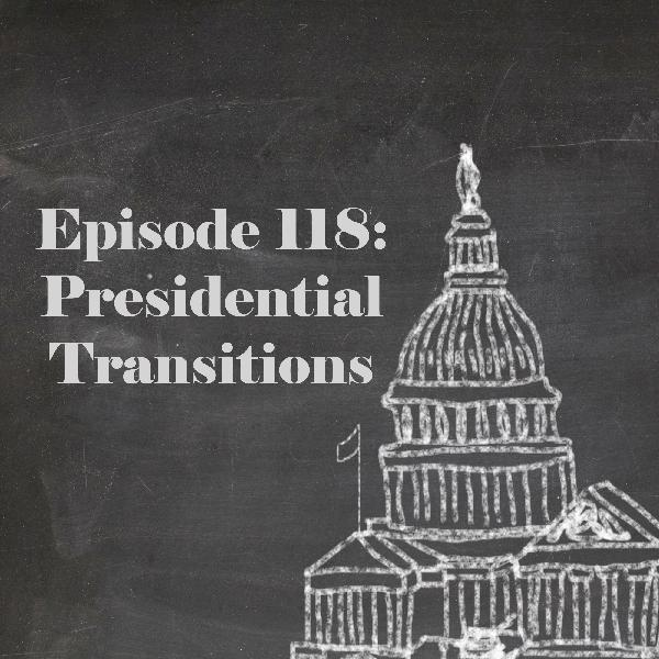 Episode 118: Presidential Transitions