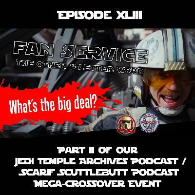 Episode XLIII - Fan Service, the Other 4-Letter Word - Part II of our Mega Crossover Episode with Scarif Podcast