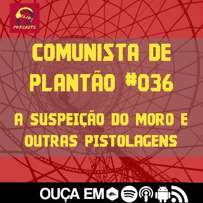 Comunista de Plantão #036: A Suspeição do Moro e outras pistolagens