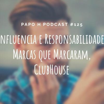 Papo H Podcast #125 - Influência e Responsabilidade, Marcas Que Marcaram, Clubhouse