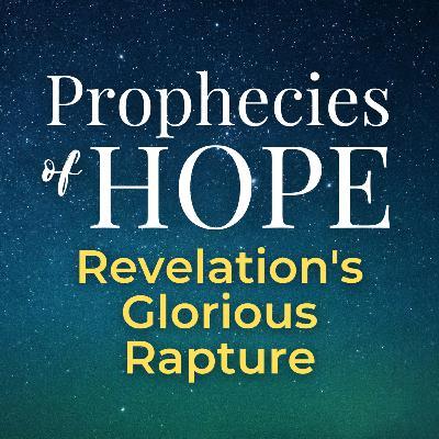Prophecies of Hope | 09 | Revelation's Glorious Rapture