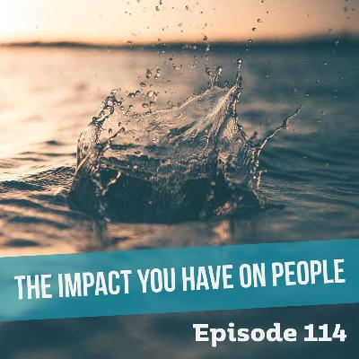 Episode 114: The Impact We Have on People