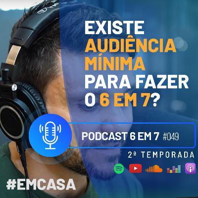 Como criar audiência para fazer o 6 em 7? | Podcast 6 em 7 #49