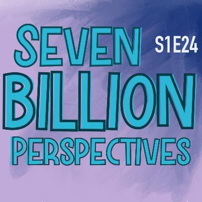 S1E24 Seven Billion Perspectives