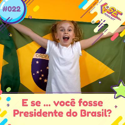 E se... podcast #22 - E se ... você fosse Presidente do Brasil 🇧🇷?