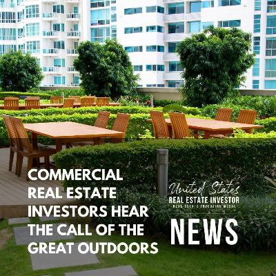 Commercial Real Estate Investors Hear The Call Of The Great Outdoors, United States Real Estate Investor News, August 23, 2021