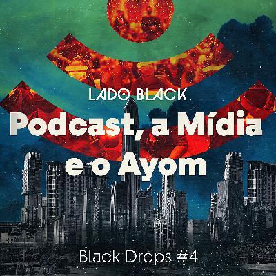 Black Drops #4 • Podcast, a mídia e o Ayom (por Pedro Maciel)