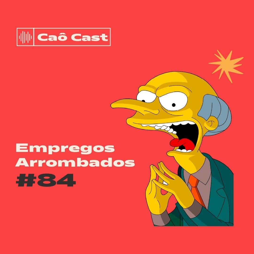 Caô Cast #84 - Empregos Arrombados