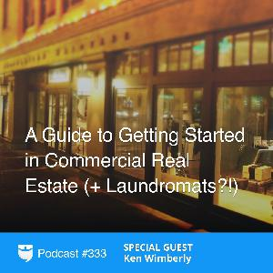 333: A Guide to Getting Started in Commercial Real Estate (+ Laundromats?!) With Ken Wimberly