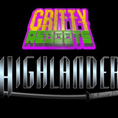 GRITTY REBOOTS Episode 6: HIGHLANDER