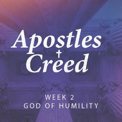 God of Humility   Apostles Creed Week 2