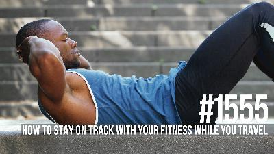 1555: How to Stay on Track With Your Fitness While You Travel