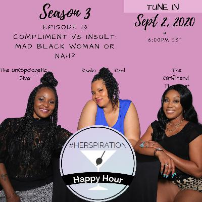 Herspiration Happy Hour Season 3 Episode 13: Compliments vs Insults: Assertive Mad Black Woman or Nah?