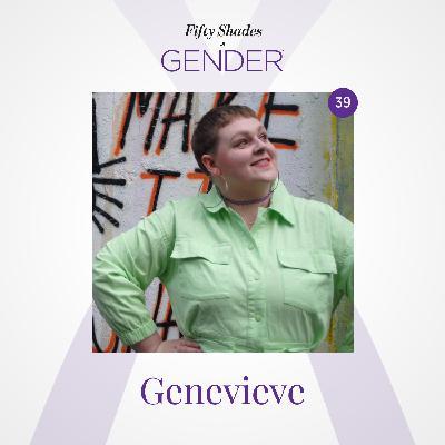 39. GENEVIEVE: trans non-binary, genderqueer