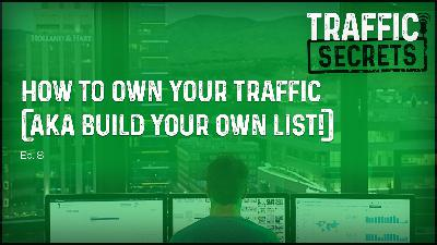 Ep 08 - How To OWN Your Traffic (AKA Build Your Own List!)