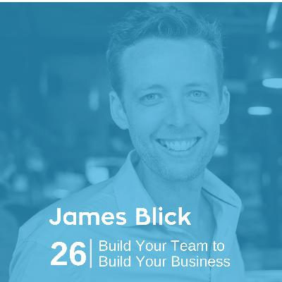 Ep 26. James Blick - Build Your Team to Build Your Business