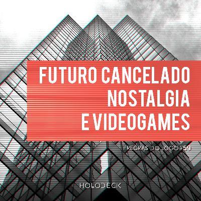 Regras do Jogo #59 – Futuro Cancelado, Nostalgia e Videogames