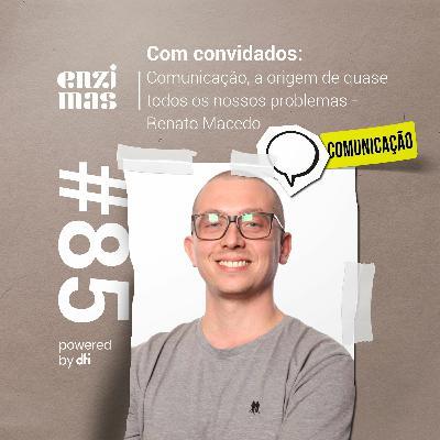 Enzimas #85 - Comunicação, a origem de quase todos os nossos problemas - Renato Macedo