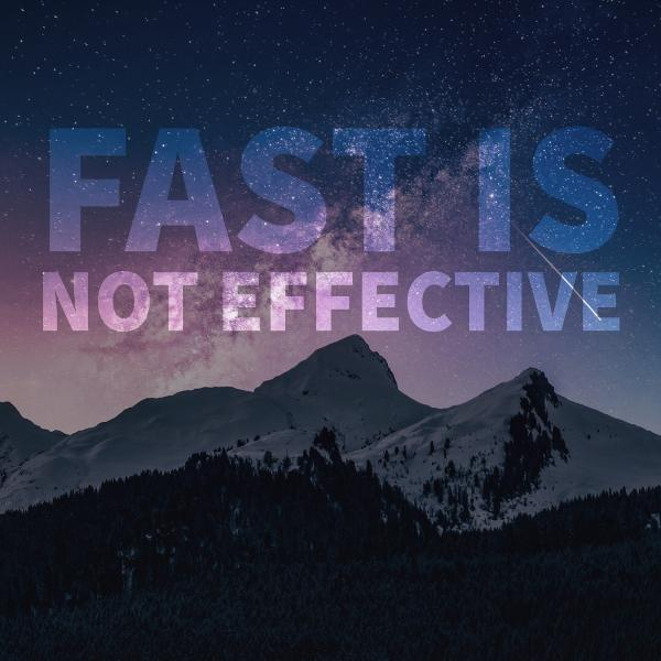 Fast is not Effective