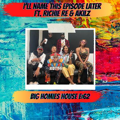 62:  I'll Name This Episode Later  -  Big Homies House E:62