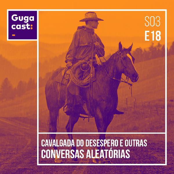 Cavalgada do Desespero e outras conversas aleatórias - Gugacast - S03E21