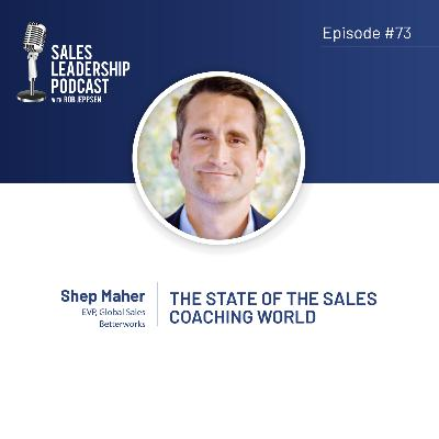 Episode 73: #73: Shep Maher, EVP of Global Sales at Betterworks — The State of the Sales Coaching World