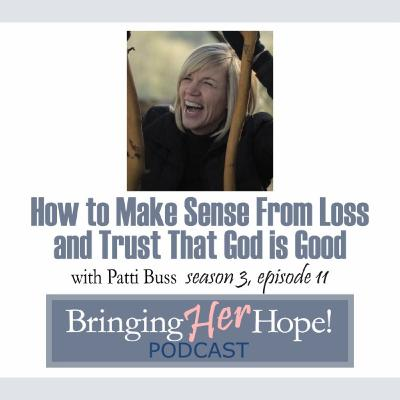 S3: Episode 11 How to make sense from loss and trust that God is good with special guest Patti Buss