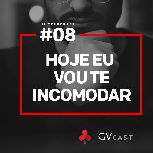 GVCast T02E08 - Hoje eu vou te incomodar