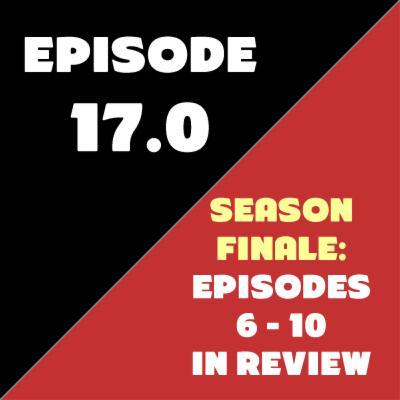 Episode 17 - Season Finale - Episodes 6-10 in Review