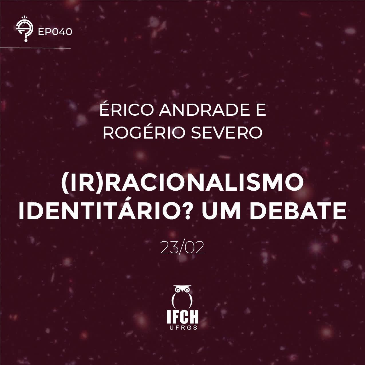 Ep. 040: (Ir)racionalismo identitário? Um debate