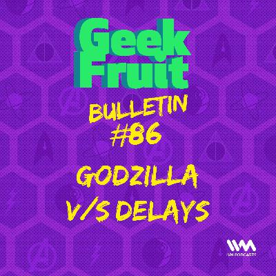 Ep. 289: Bulletin #86 Godzilla v/s Delays