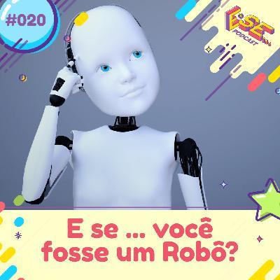 E se... podcast #20 - E se ... você fosse um robô 🤖?