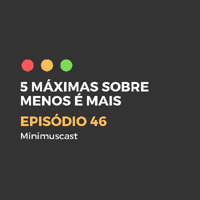 Episódio #46 – 5 máximas sobre Menos é Mais
