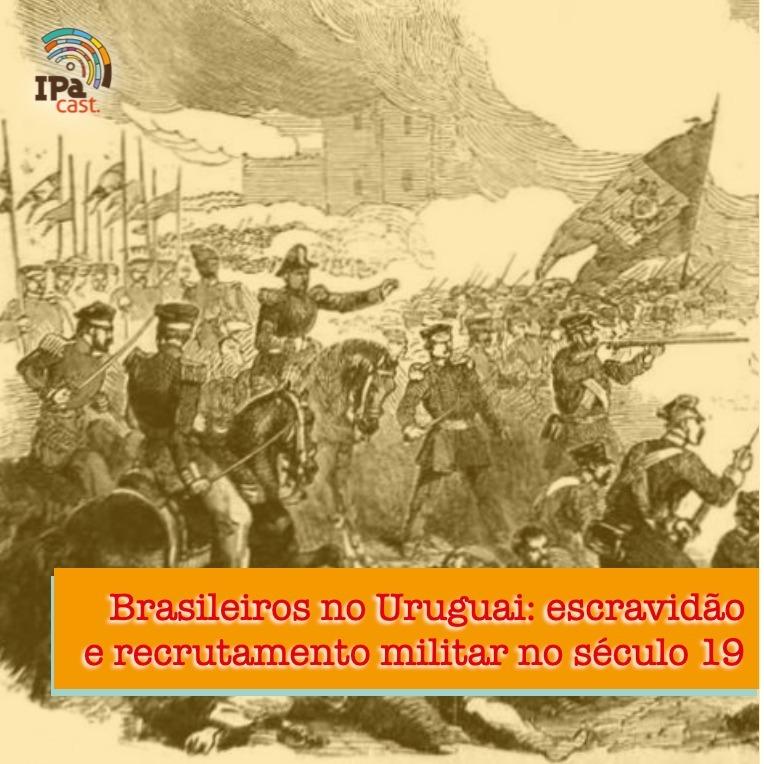 IPACast #012 Brasileiros no Uruguai: escravidão e recrutamento militar no século 19