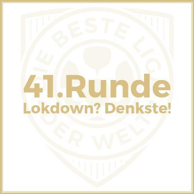 41. Runde // Lokdown? Denkste!