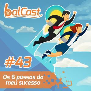 BalCast #43 – Os 6 passos do meu sucesso
