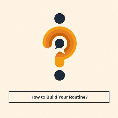 How to Build Your Routine?