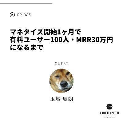 85: マネタイズ開始1ヶ月で有料ユーザー100人・MRR30万円になるまで(玉城辰朗)