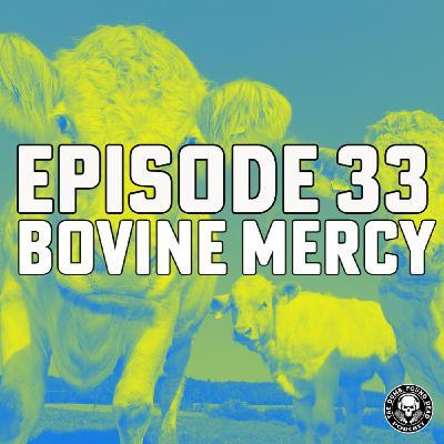 Episode 33- Bovine Mercy