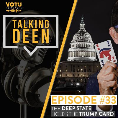 Ep 33: The Deep State Holds The Trump Card